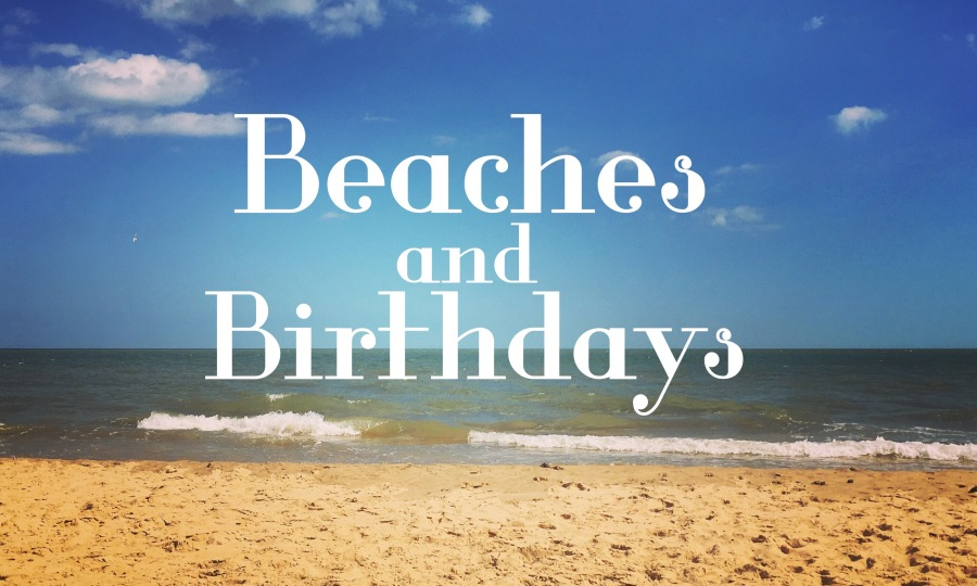 Beaches and Birthdays